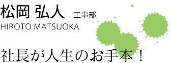 松岡 弘人 HIROTO MATSUOKA 社長が人生のお手本
